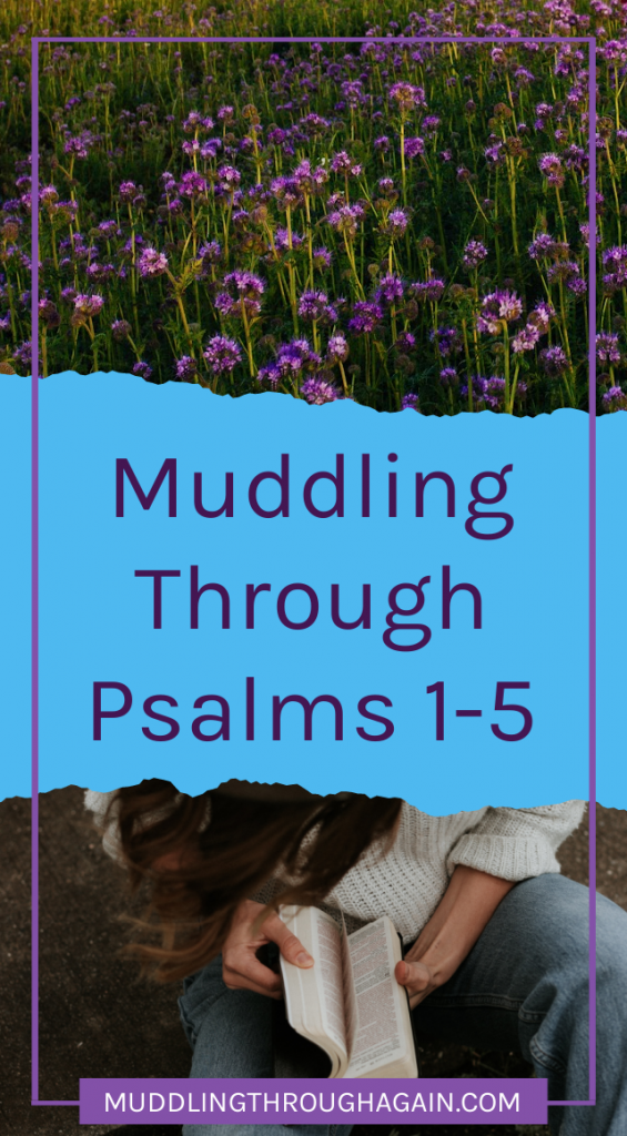 Top image of purple flowers. Bottom image of white woman reading the Bible. Text overlay reads: Muddling Through Psalms 1-5